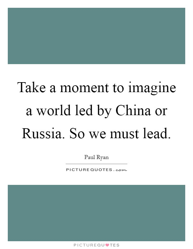 Take a moment to imagine a world led by China or Russia. So we must lead Picture Quote #1