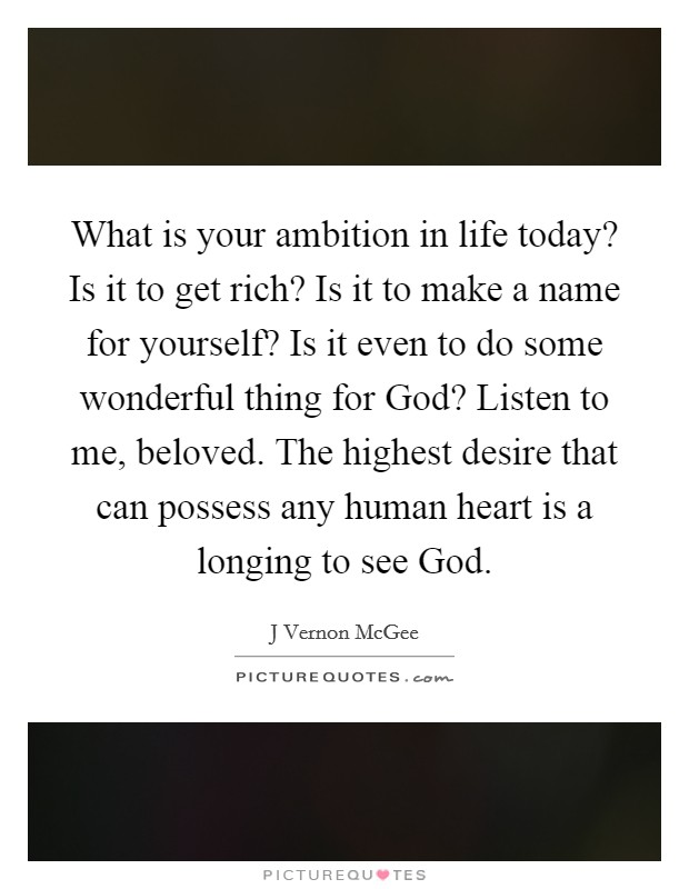 What is your ambition in life today? Is it to get rich? Is it to make a name for yourself? Is it even to do some wonderful thing for God? Listen to me, beloved. The highest desire that can possess any human heart is a longing to see God Picture Quote #1