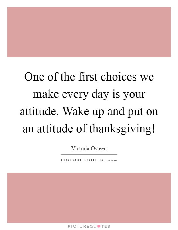 One of the first choices we make every day is your attitude. Wake up and put on an attitude of thanksgiving! Picture Quote #1