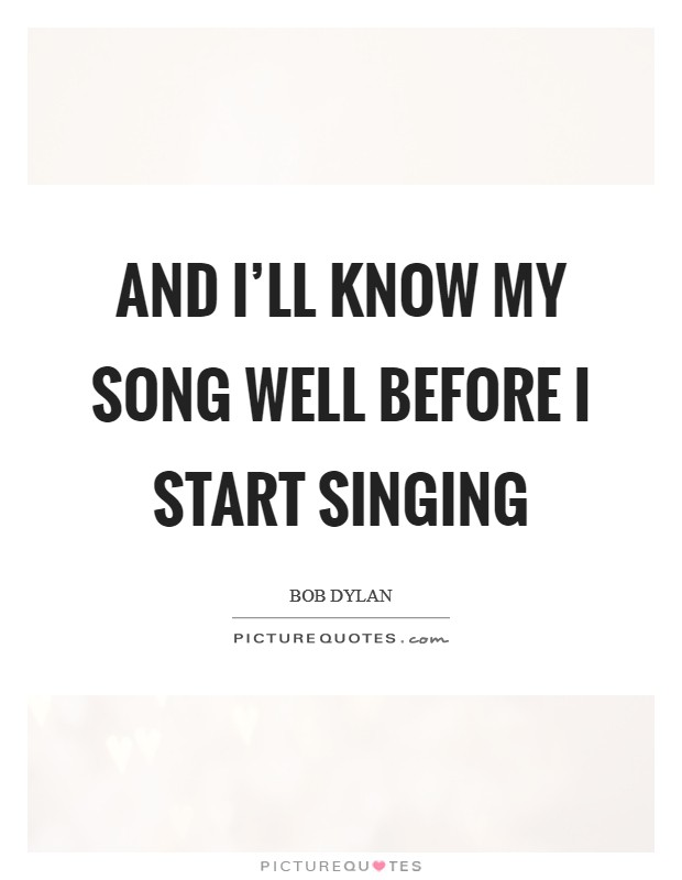 And I'll know my song well before I start singing Picture Quote #1