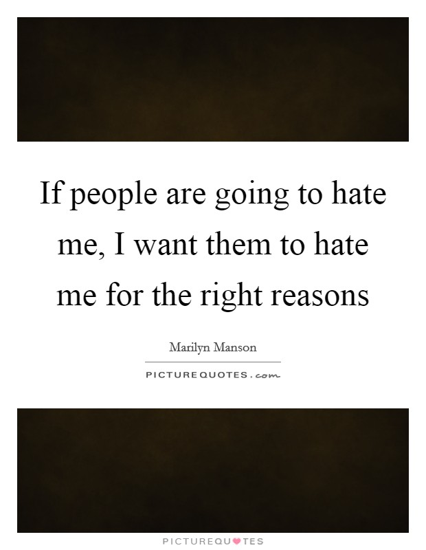 If people are going to hate me, I want them to hate me for the right reasons Picture Quote #1