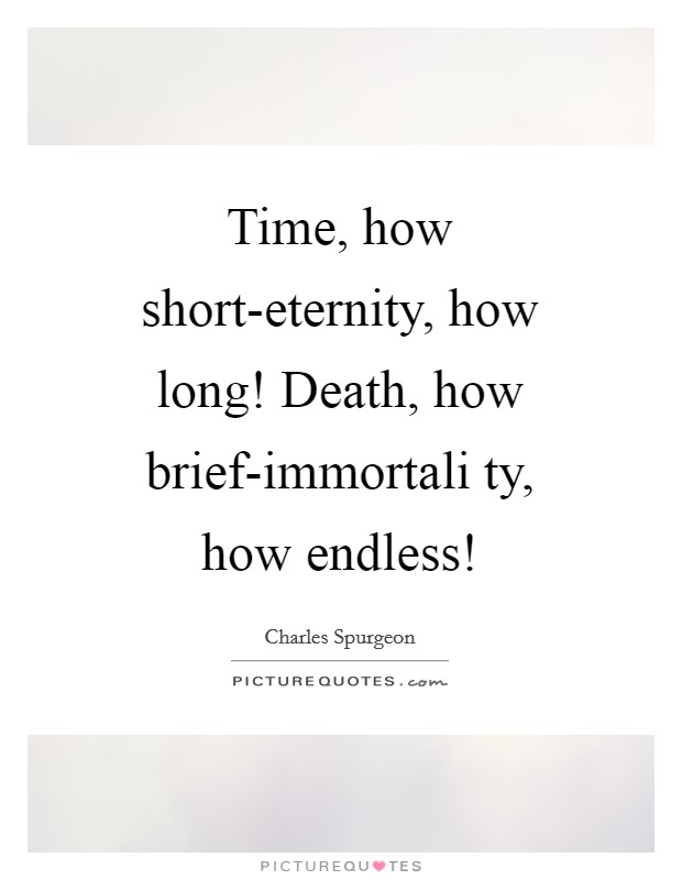 Time, how short-eternity, how long! Death, how brief-immortali ty, how endless! Picture Quote #1