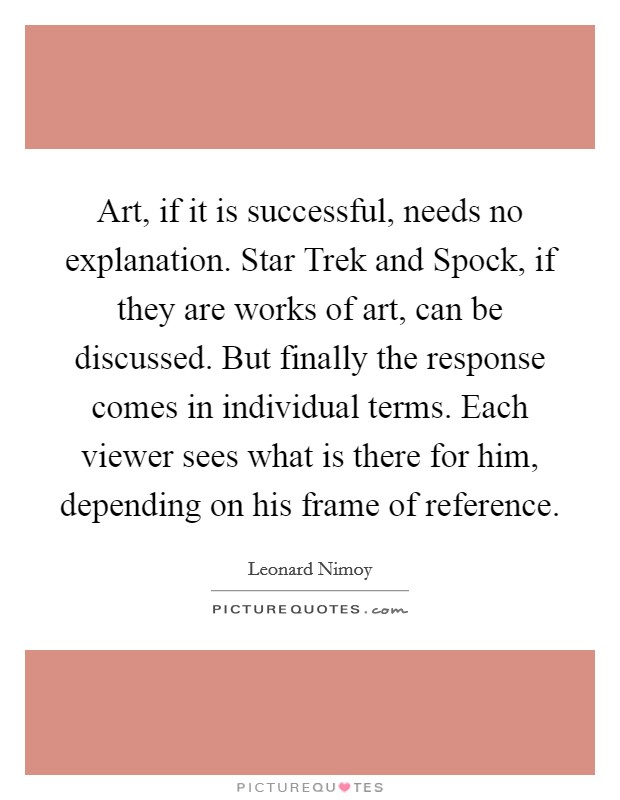 Art, if it is successful, needs no explanation. Star Trek and Spock, if they are works of art, can be discussed. But finally the response comes in individual terms. Each viewer sees what is there for him, depending on his frame of reference Picture Quote #1