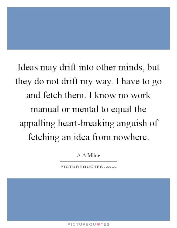 Ideas may drift into other minds, but they do not drift my way. I have to go and fetch them. I know no work manual or mental to equal the appalling heart-breaking anguish of fetching an idea from nowhere Picture Quote #1