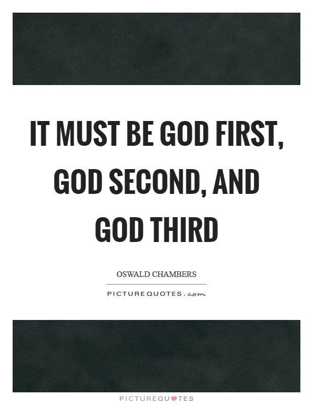 It must be God first, God second, and God third Picture Quote #1