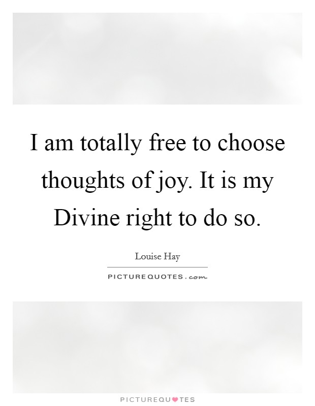 I am totally free to choose thoughts of joy. It is my Divine right to do so Picture Quote #1