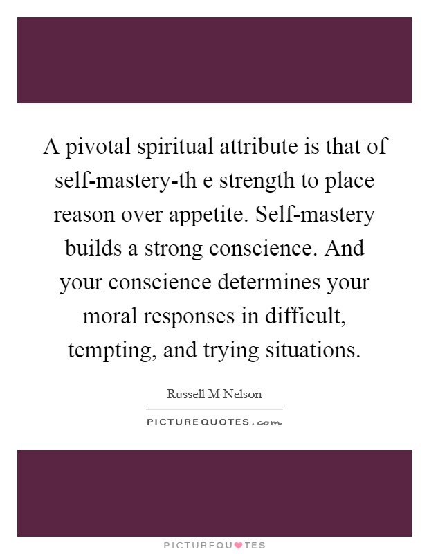 A pivotal spiritual attribute is that of self-mastery-th e strength to place reason over appetite. Self-mastery builds a strong conscience. And your conscience determines your moral responses in difficult, tempting, and trying situations Picture Quote #1