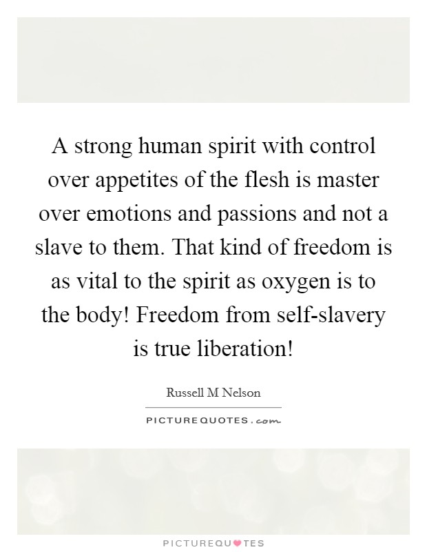 A strong human spirit with control over appetites of the flesh is master over emotions and passions and not a slave to them. That kind of freedom is as vital to the spirit as oxygen is to the body! Freedom from self-slavery is true liberation! Picture Quote #1
