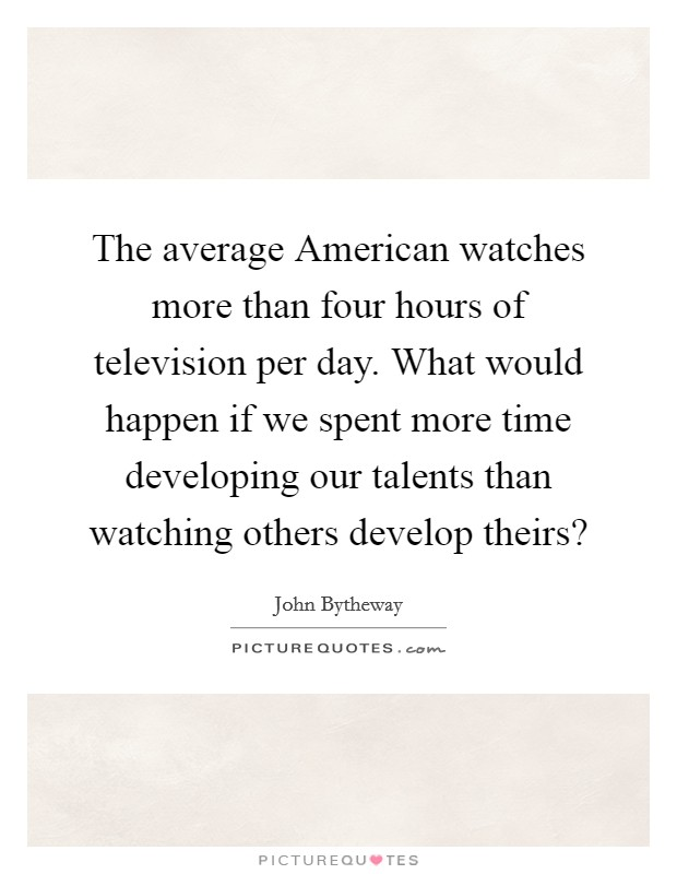 The average American watches more than four hours of television per day. What would happen if we spent more time developing our talents than watching others develop theirs? Picture Quote #1