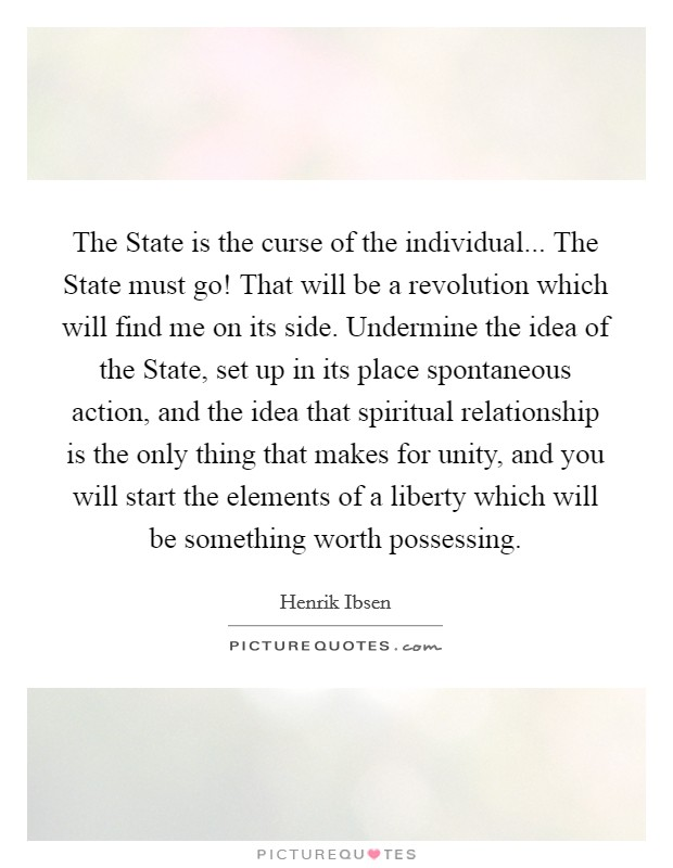 The State is the curse of the individual... The State must go! That will be a revolution which will find me on its side. Undermine the idea of the State, set up in its place spontaneous action, and the idea that spiritual relationship is the only thing that makes for unity, and you will start the elements of a liberty which will be something worth possessing Picture Quote #1