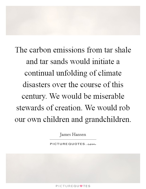 The carbon emissions from tar shale and tar sands would initiate a continual unfolding of climate disasters over the course of this century. We would be miserable stewards of creation. We would rob our own children and grandchildren Picture Quote #1