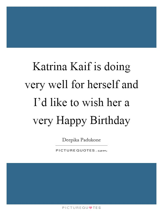 Katrina Kaif is doing very well for herself and I'd like to wish her a very Happy Birthday Picture Quote #1