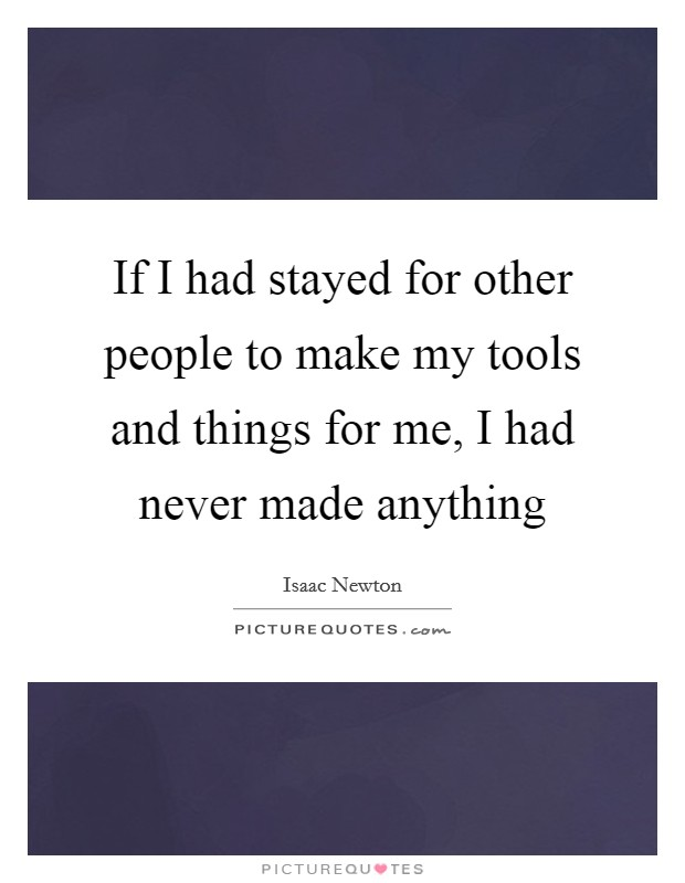 If I had stayed for other people to make my tools and things for me, I had never made anything Picture Quote #1