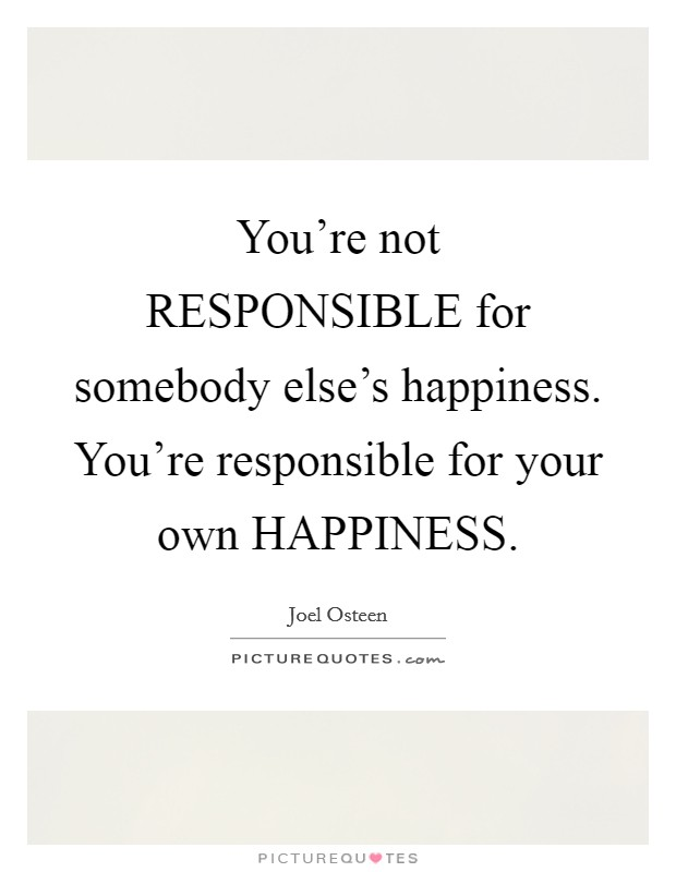 You're not RESPONSIBLE for somebody else's happiness. You're responsible for your own HAPPINESS Picture Quote #1