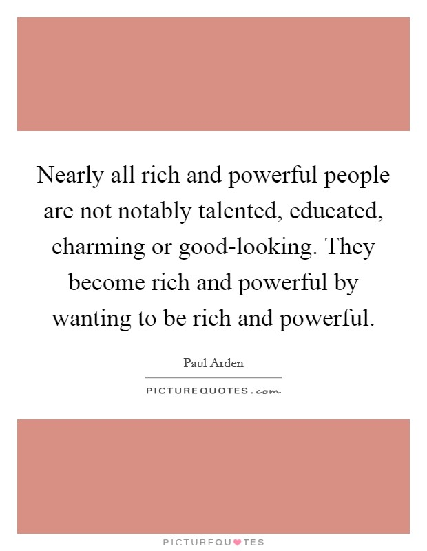 Nearly all rich and powerful people are not notably talented, educated, charming or good-looking. They become rich and powerful by wanting to be rich and powerful Picture Quote #1