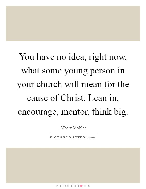 You have no idea, right now, what some young person in your church will mean for the cause of Christ. Lean in, encourage, mentor, think big Picture Quote #1
