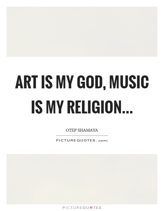 Art is my God, Music is my religion Picture Quote #1