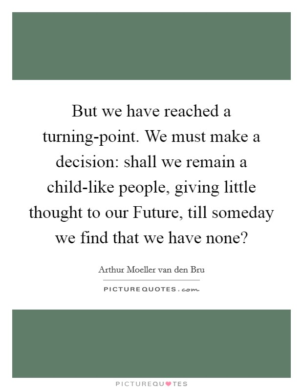 But we have reached a turning-point. We must make a decision: shall we remain a child-like people, giving little thought to our Future, till someday we find that we have none? Picture Quote #1