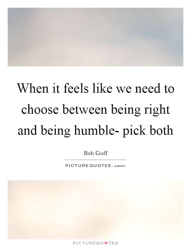 When it feels like we need to choose between being right and being humble- pick both Picture Quote #1