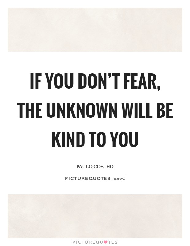 If you don't fear, the Unknown will be KIND to you Picture Quote #1