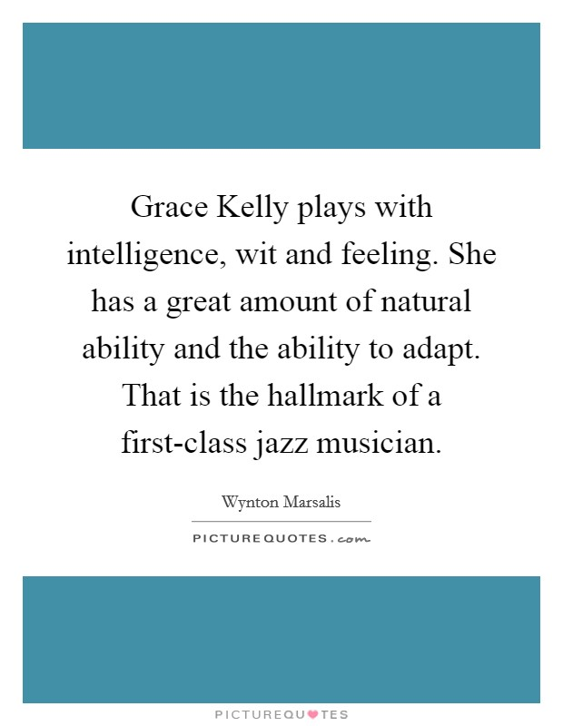 Grace Kelly plays with intelligence, wit and feeling. She has a great amount of natural ability and the ability to adapt. That is the hallmark of a first-class jazz musician Picture Quote #1