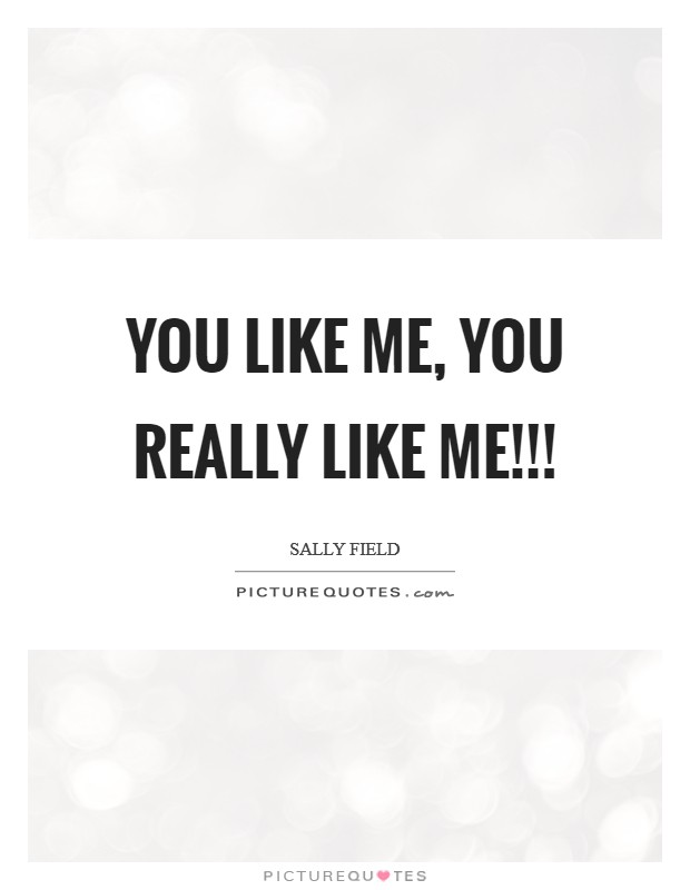 You like me, You really like me!!! Picture Quote #1