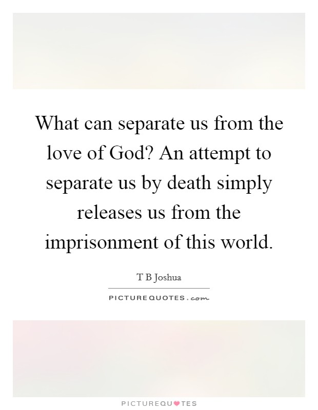 What can separate us from the love of God? An attempt to separate us by death simply releases us from the imprisonment of this world Picture Quote #1