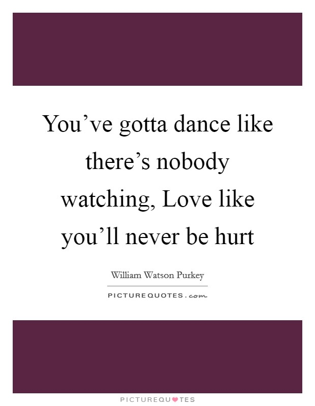 You've gotta dance like there's nobody watching, Love like you'll never be hurt Picture Quote #1