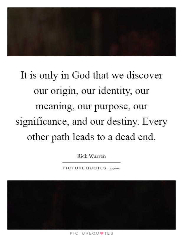 It is only in God that we discover our origin, our identity, our meaning, our purpose, our significance, and our destiny. Every other path leads to a dead end Picture Quote #1