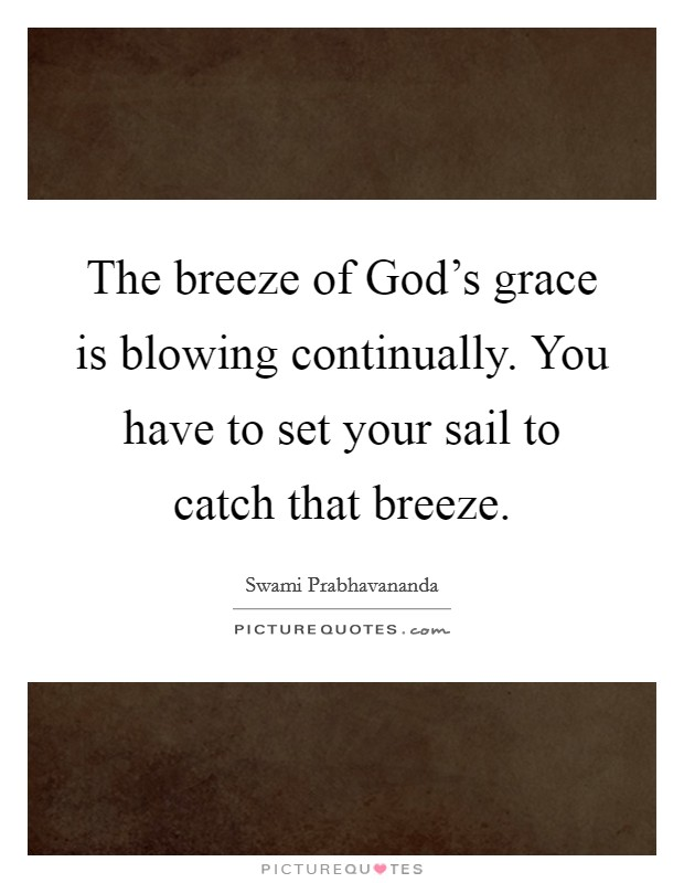 The breeze of God's grace is blowing continually. You have to set your sail to catch that breeze Picture Quote #1