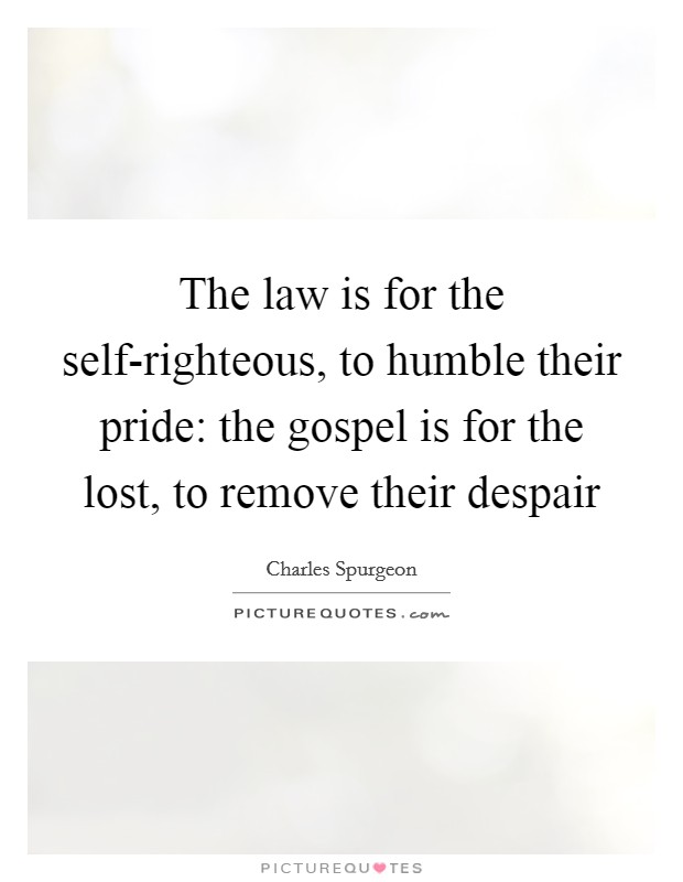 The law is for the self-righteous, to humble their pride: the gospel is for the lost, to remove their despair Picture Quote #1