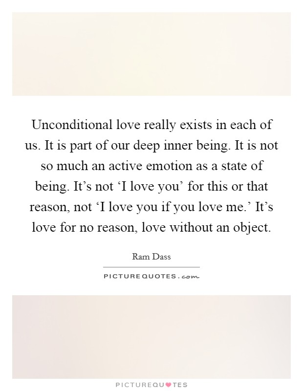 Unconditional love really exists in each of us. It is part of our deep inner being. It is not so much an active emotion as a state of being. It's not 'I love you' for this or that reason, not 'I love you if you love me.' It's love for no reason, love without an object Picture Quote #1