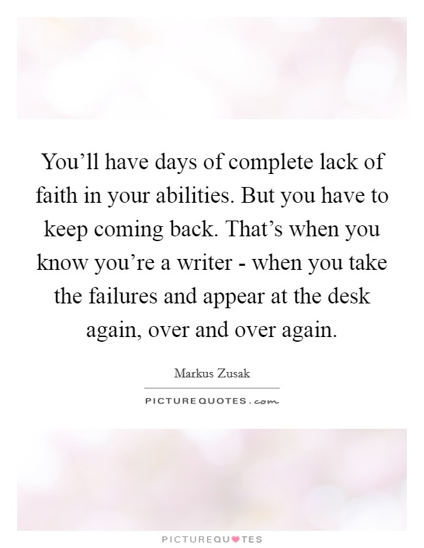 You'll have days of complete lack of faith in your abilities. But you have to keep coming back. That's when you know you're a writer - when you take the failures and appear at the desk again, over and over again Picture Quote #1
