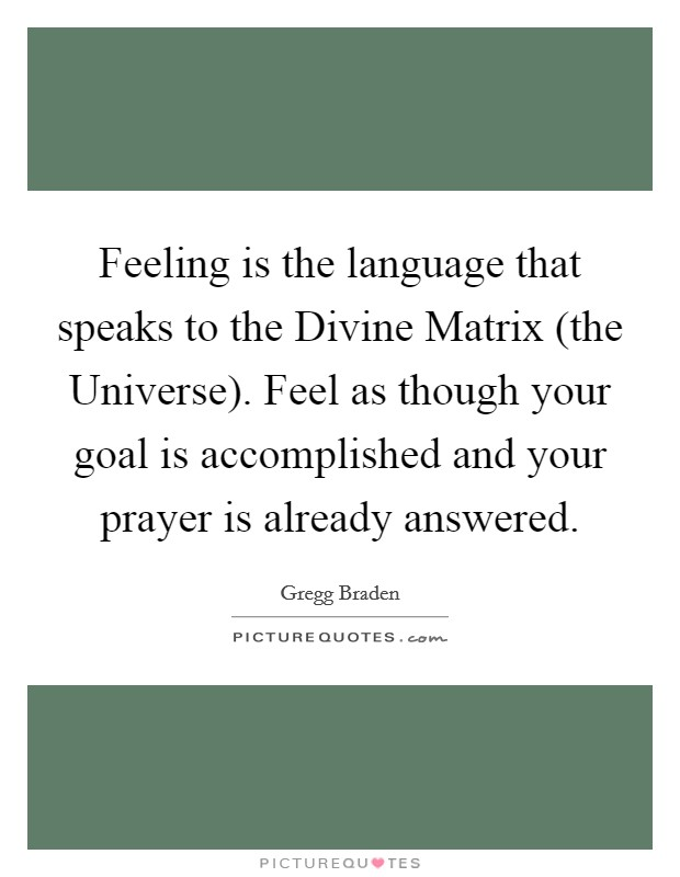 Feeling is the language that speaks to the Divine Matrix (the Universe). Feel as though your goal is accomplished and your prayer is already answered Picture Quote #1