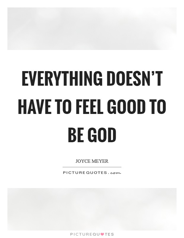 Everything doesn't have to feel good to be God Picture Quote #1