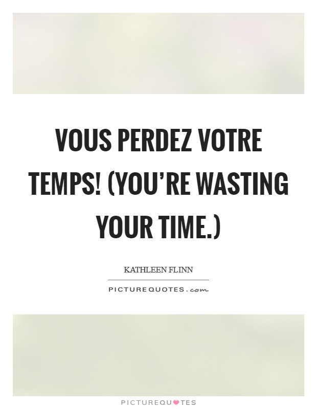 Vous perdez votre temps! (You're wasting your time.) Picture Quote #1