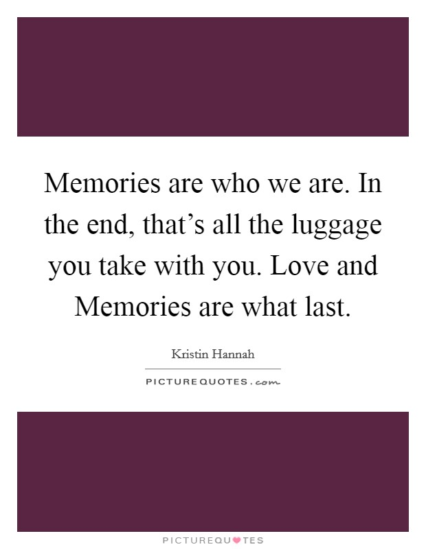 Memories are who we are. In the end, that's all the luggage you take with you. Love and Memories are what last Picture Quote #1