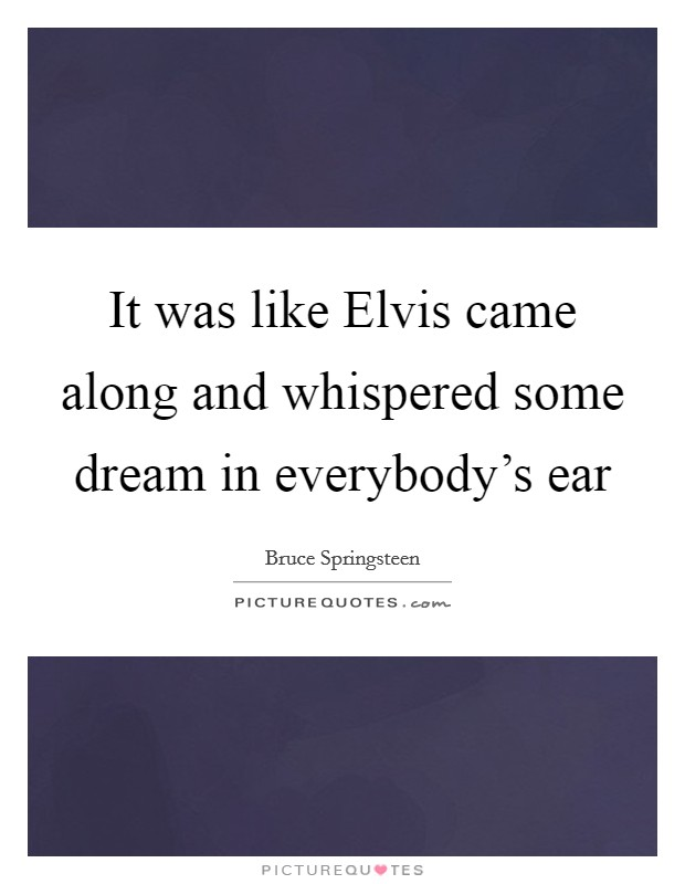 It was like Elvis came along and whispered some dream in everybody's ear Picture Quote #1