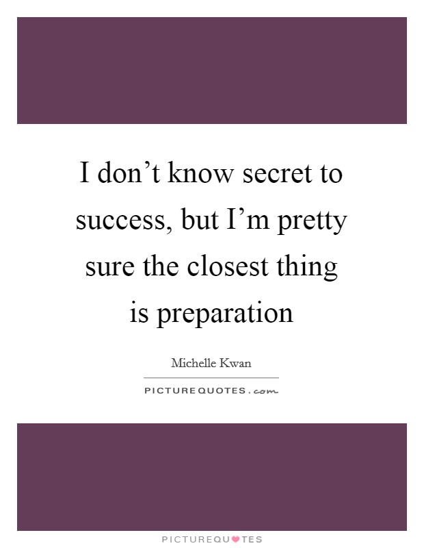 I don't know secret to success, but I'm pretty sure the closest thing is preparation Picture Quote #1