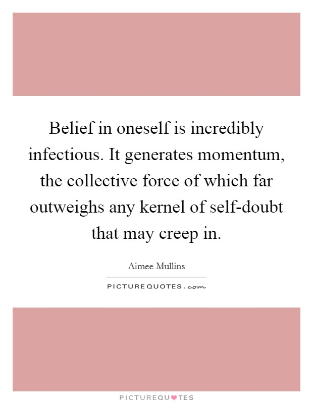 Belief in oneself is incredibly infectious. It generates momentum, the collective force of which far outweighs any kernel of self-doubt that may creep in Picture Quote #1