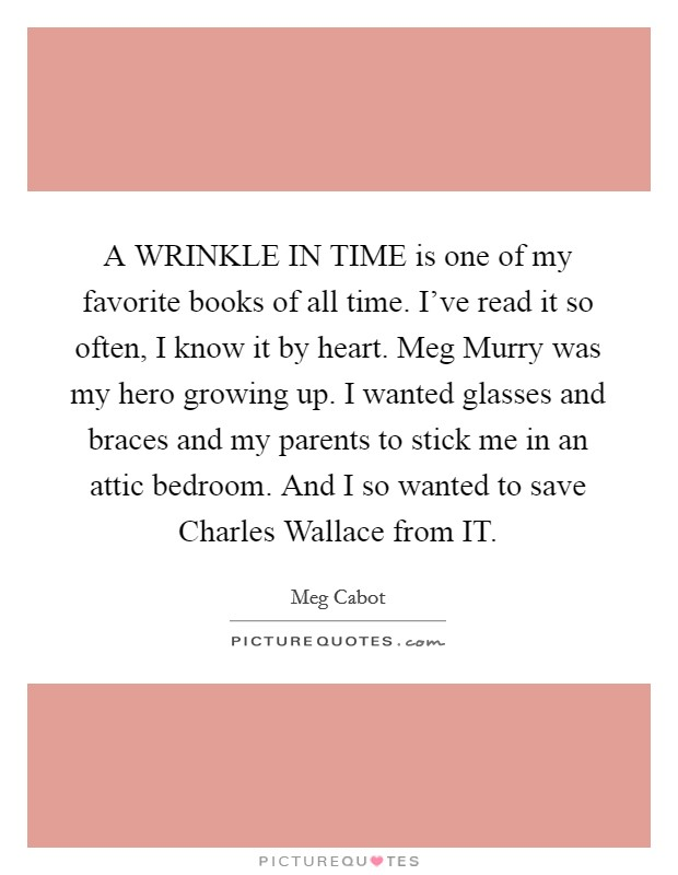 A WRINKLE IN TIME is one of my favorite books of all time. I've read it so often, I know it by heart. Meg Murry was my hero growing up. I wanted glasses and braces and my parents to stick me in an attic bedroom. And I so wanted to save Charles Wallace from IT Picture Quote #1