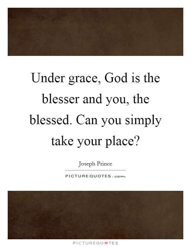 Under grace, God is the blesser and you, the blessed. Can you simply take your place? Picture Quote #1