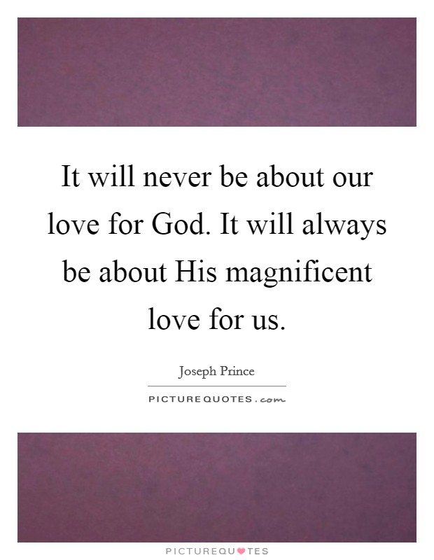 It will never be about our love for God. It will always be about His magnificent love for us Picture Quote #1
