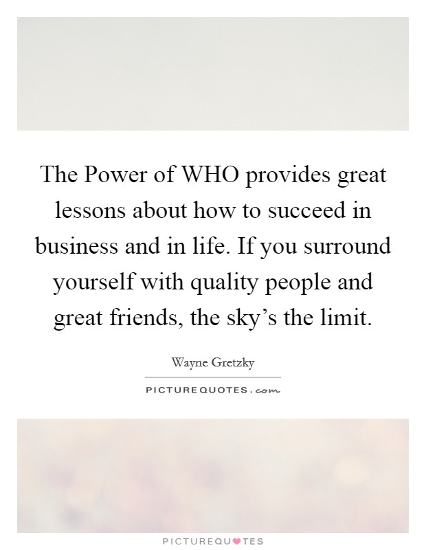 The Power of WHO provides great lessons about how to succeed in business and in life. If you surround yourself with quality people and great friends, the sky's the limit Picture Quote #1