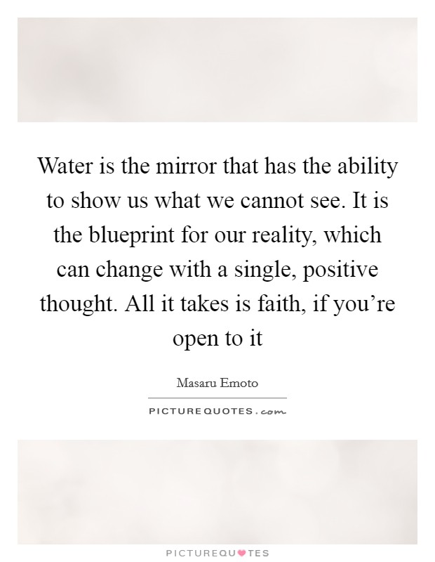 Water is the mirror that has the ability to show us what we cannot see. It is the blueprint for our reality, which can change with a single, positive thought. All it takes is faith, if you're open to it Picture Quote #1