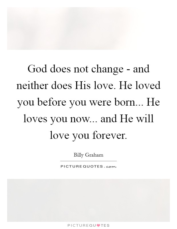 God does not change - and neither does His love. He loved you before you were born... He loves you now... and He will love you forever Picture Quote #1