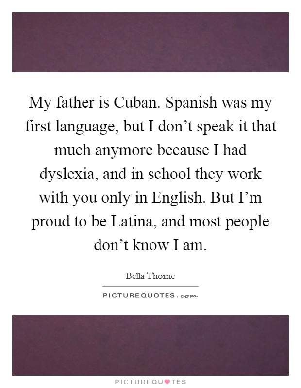 My father is Cuban  Spanish was my first language, but I don't