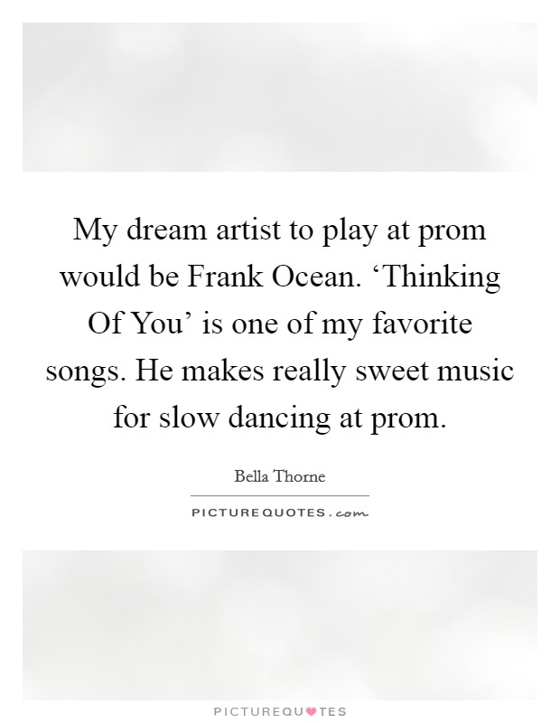 My dream artist to play at prom would be Frank Ocean. 'Thinking Of You' is one of my favorite songs. He makes really sweet music for slow dancing at prom Picture Quote #1