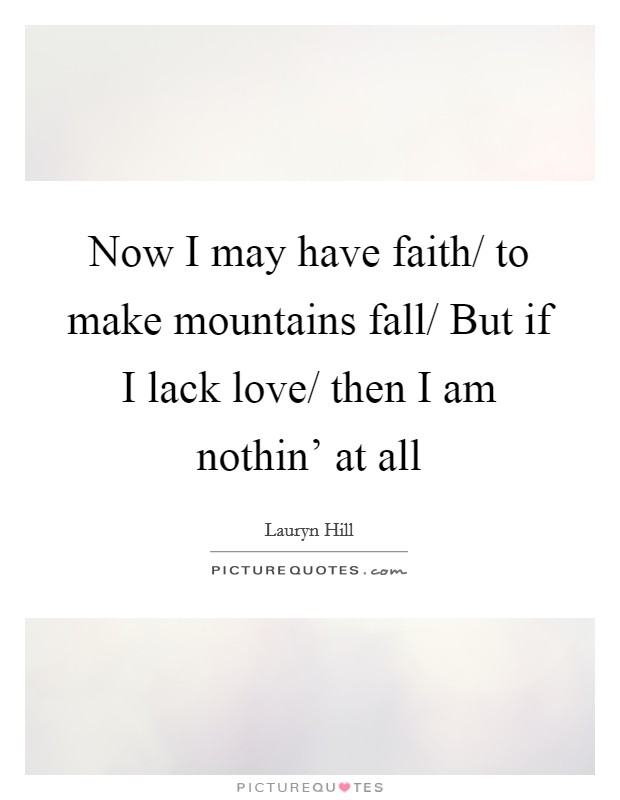 Now I may have faith/ to make mountains fall/ But if I lack love/ then I am nothin' at all Picture Quote #1