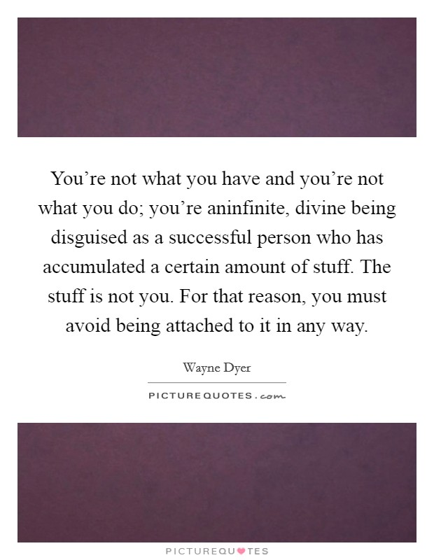 You're not what you have and you're not what you do; you're aninfinite, divine being disguised as a successful person who has accumulated a certain amount of stuff. The stuff is not you. For that reason, you must avoid being attached to it in any way Picture Quote #1
